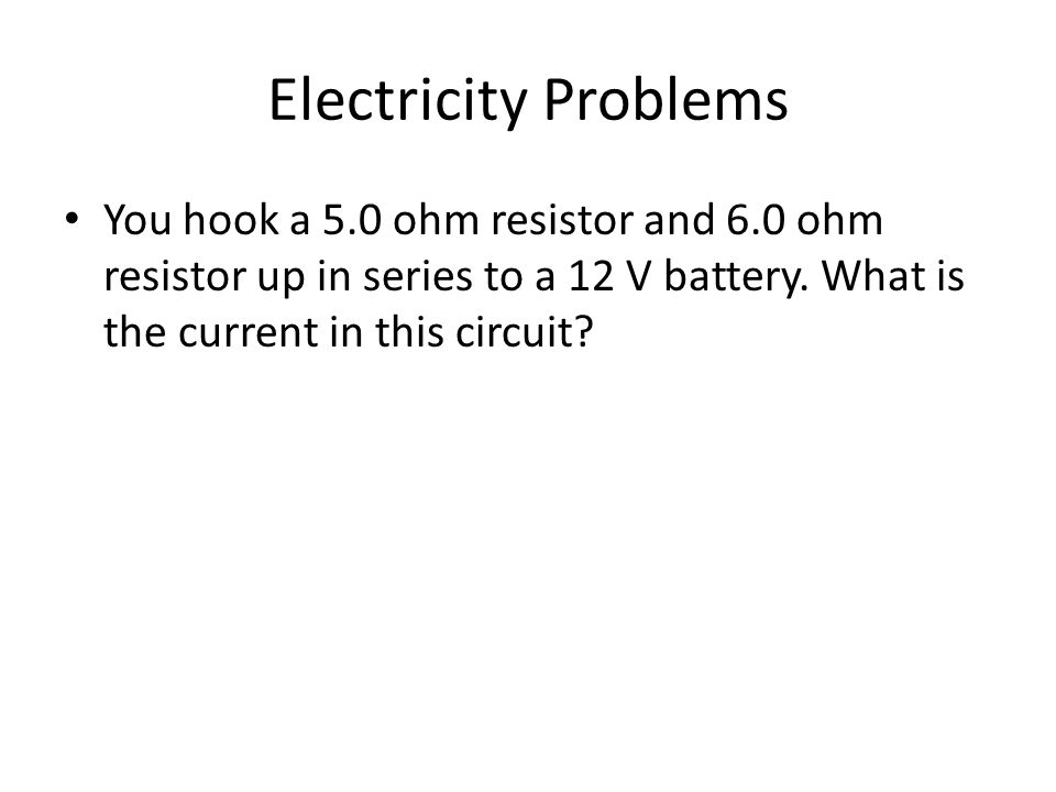 Electricity Problems You hook a 5.0 ohm resistor and 6.0 ohm resistor up in series to a 12 V battery.