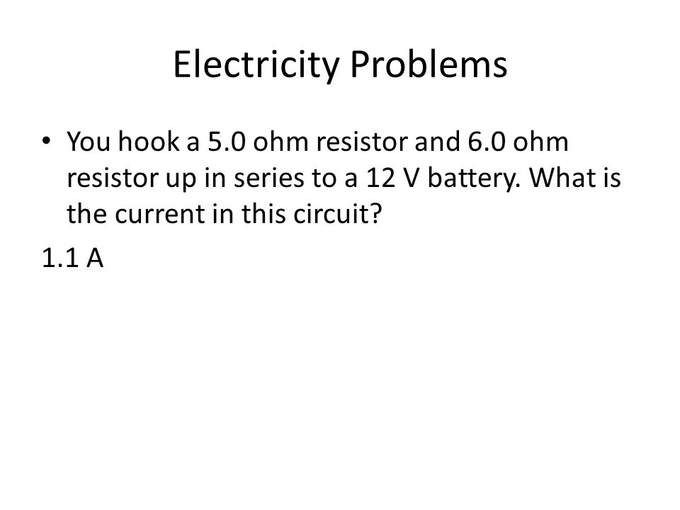 Electricity Problems You hook a 5.0 ohm resistor and 6.0 ohm resistor up in series to a 12 V battery. What is the current in this circuit