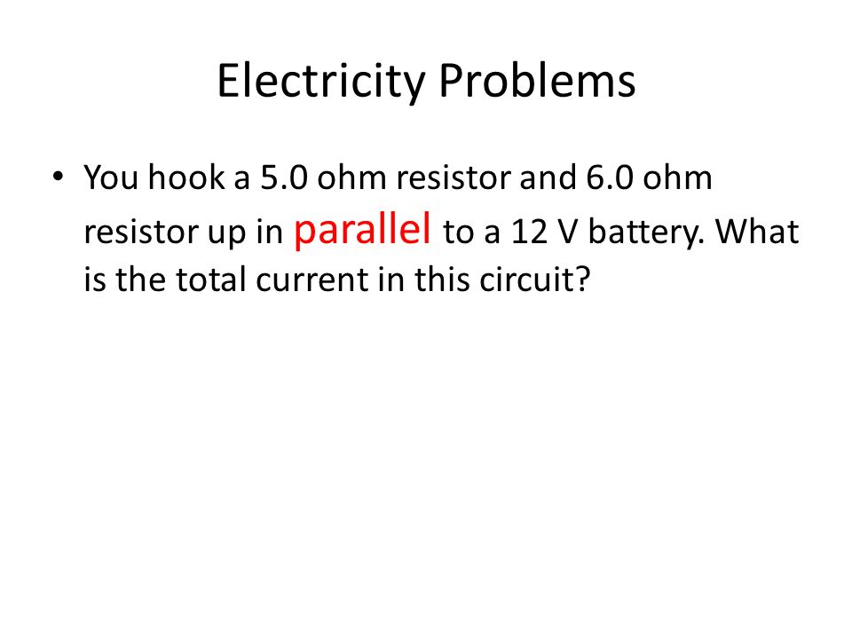 Electricity Problems You hook a 5.0 ohm resistor and 6.0 ohm resistor up in parallel to a 12 V battery.