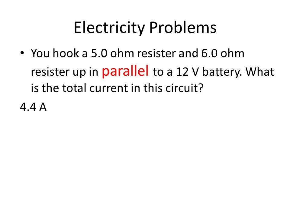 Electricity Problems You hook a 5.0 ohm resister and 6.0 ohm resister up in parallel to a 12 V battery. What is the total current in this circuit