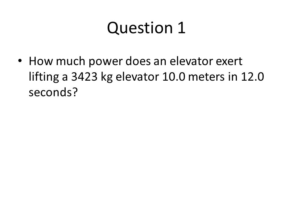 Question 1 How much power does an elevator exert lifting a 3423 kg elevator 10.0 meters in 12.0 seconds