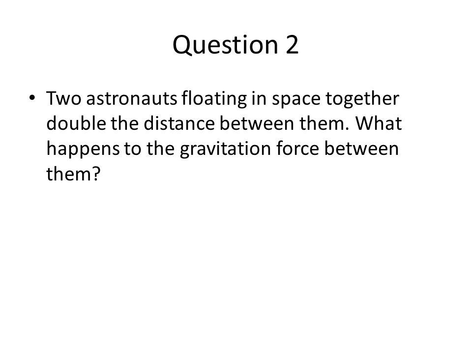 Question 2 Two astronauts floating in space together double the distance between them.