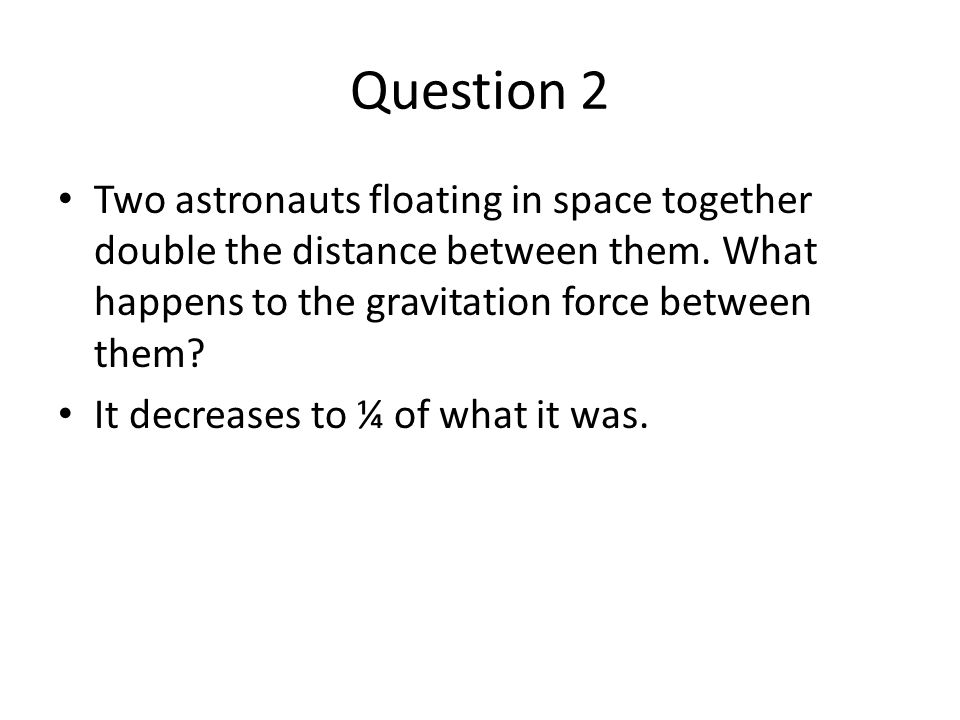 Question 2 Two astronauts floating in space together double the distance between them. What happens to the gravitation force between them