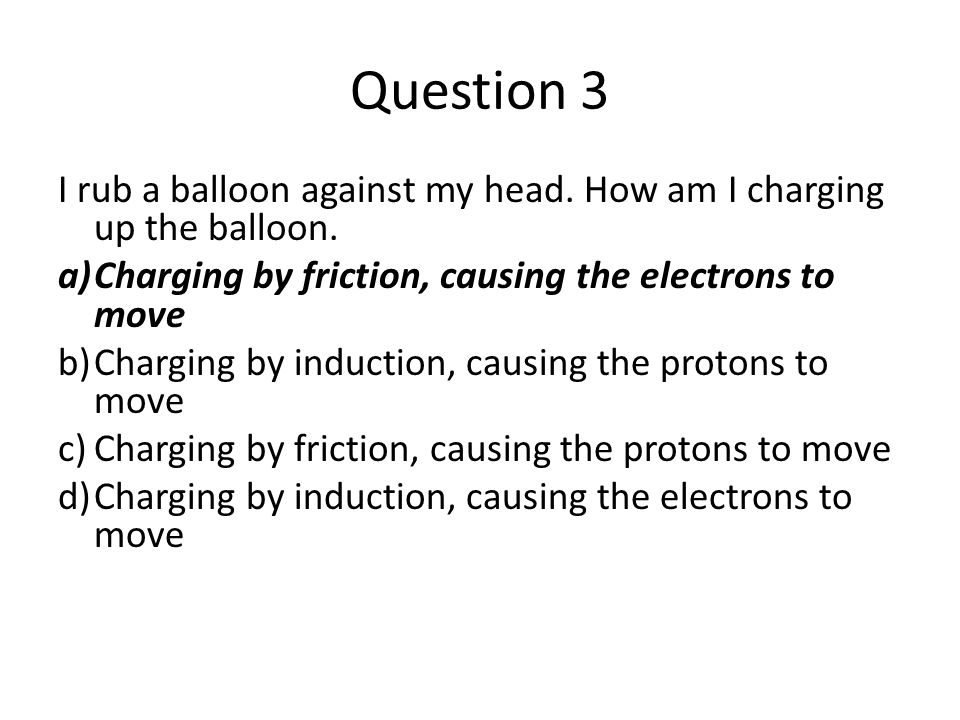 Question 3 I rub a balloon against my head. How am I charging up the balloon. Charging by friction, causing the electrons to move.