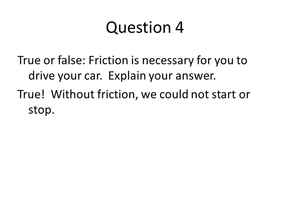 Question 4 True or false: Friction is necessary for you to drive your car.