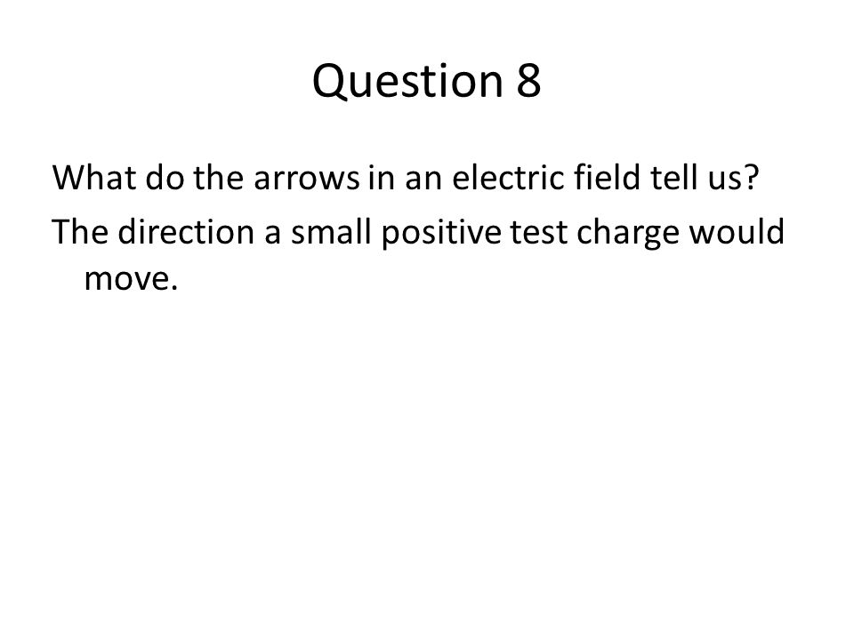 Question 8 What do the arrows in an electric field tell us.
