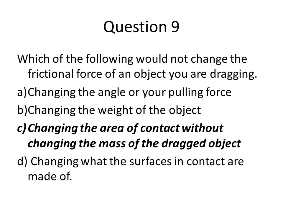 Question 9 Which of the following would not change the frictional force of an object you are dragging.