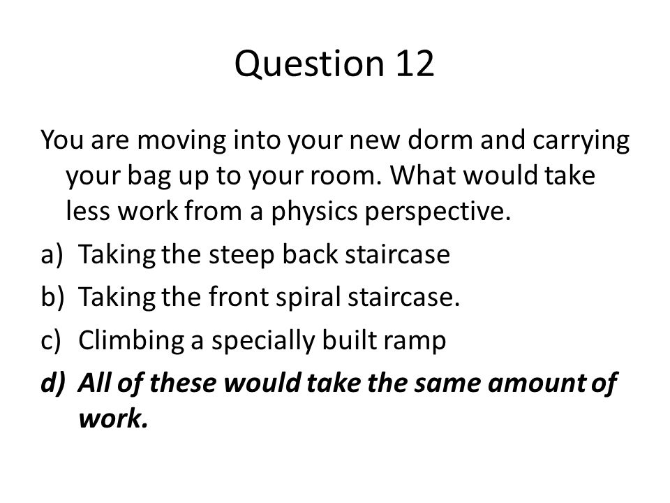 Question 12 You are moving into your new dorm and carrying your bag up to your room. What would take less work from a physics perspective.