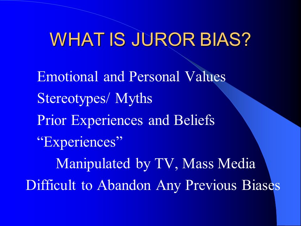 WHAT IS JUROR BIAS Emotional and Personal Values Stereotypes/ Myths