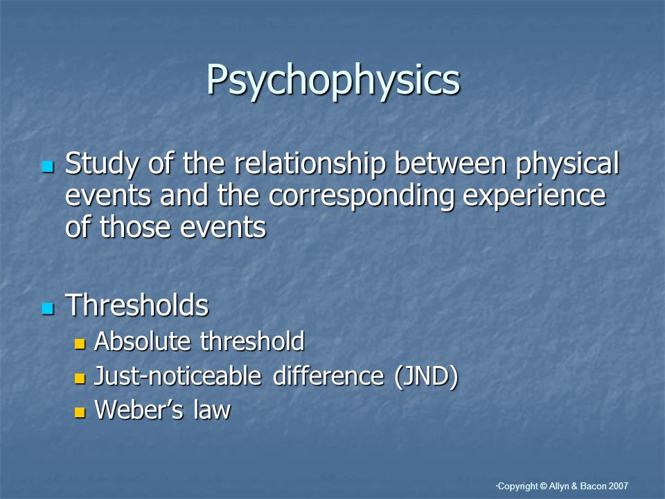 Psychophysics Study of the relationship between physical events and the corresponding experience of those events.