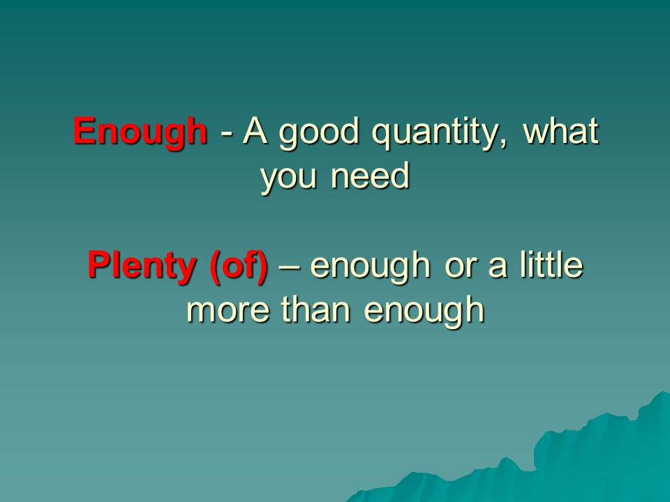 Enough - A good quantity, what you need Plenty (of) – enough or a little more than enough