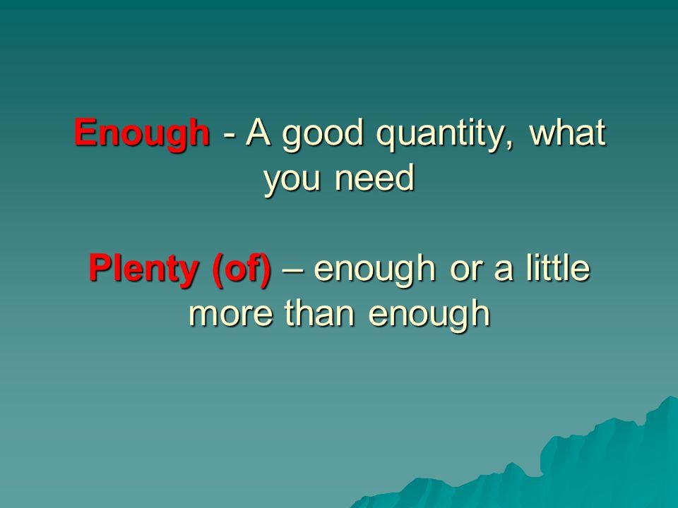 Enough - A good quantity, what you need Plenty (of) – enough or a little more than enough
