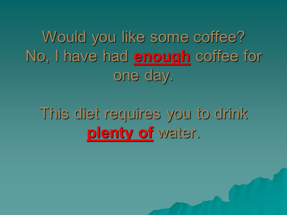 Would you like some coffee. No, I have had enough coffee for one day