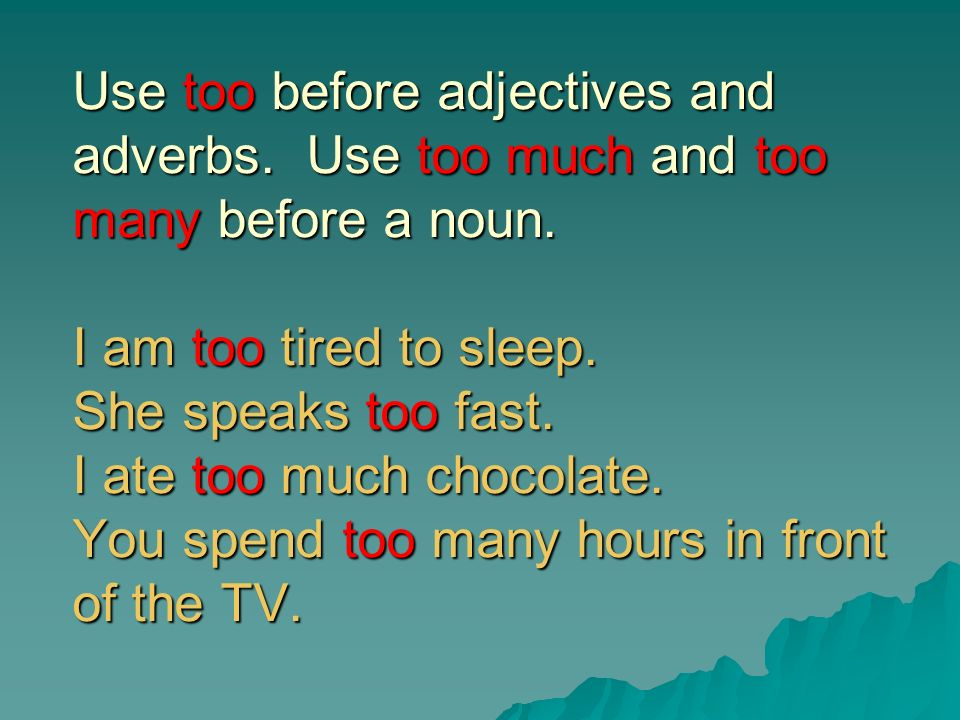 Too and Enough Use too before adjectives and adverbs