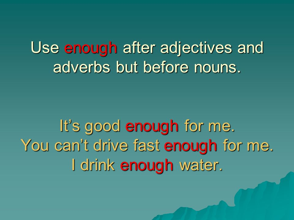 Use enough after adjectives and adverbs but before nouns