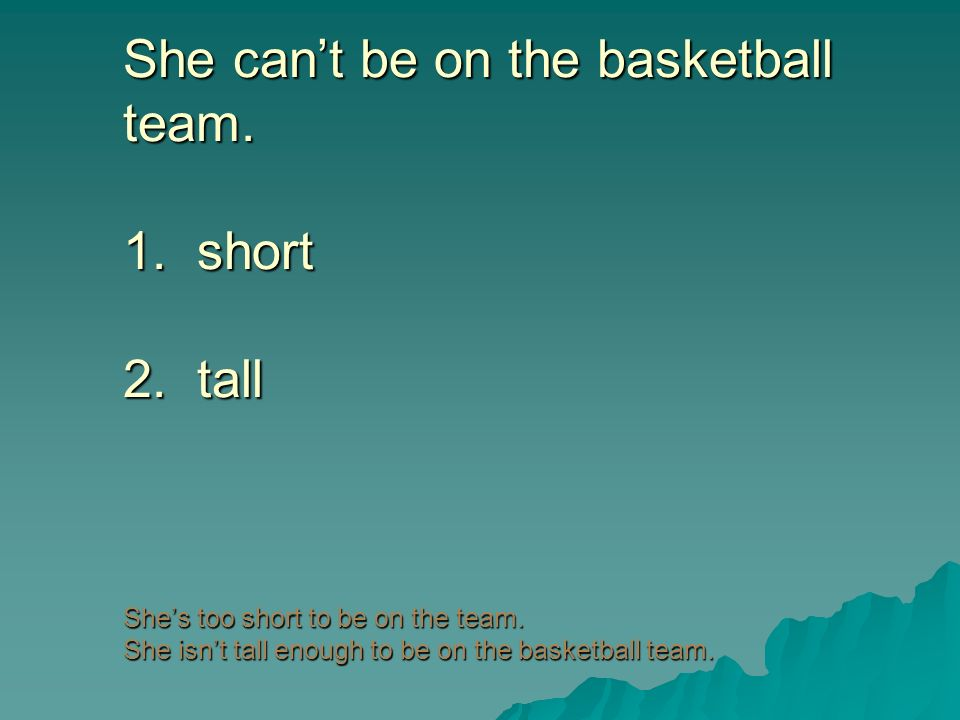 She can't be on the basketball team. 1. short 2
