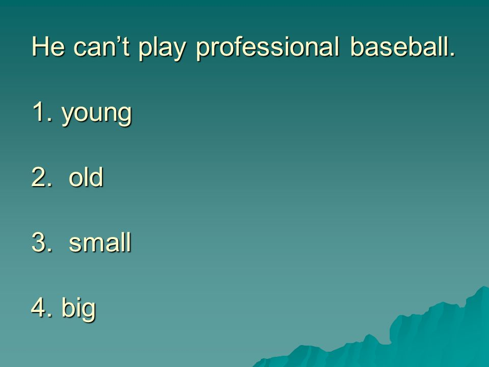He can't play professional baseball. 1. young 2. old 3. small 4. big