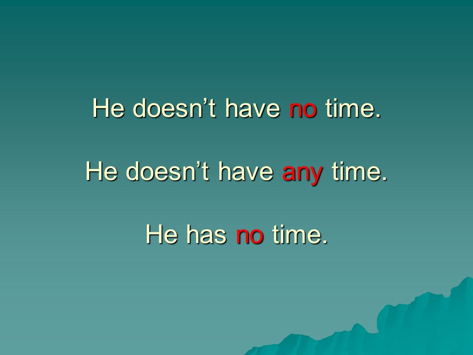 He doesn't have no time. He doesn't have any time. He has no time.