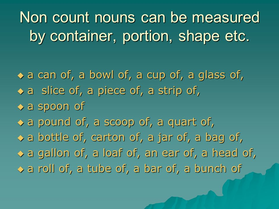 Non count nouns can be measured by container, portion, shape etc.