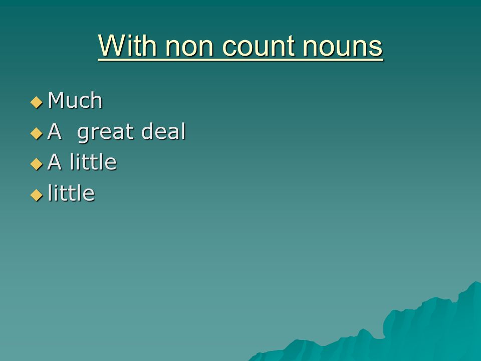 With non count nouns Much A great deal A little little