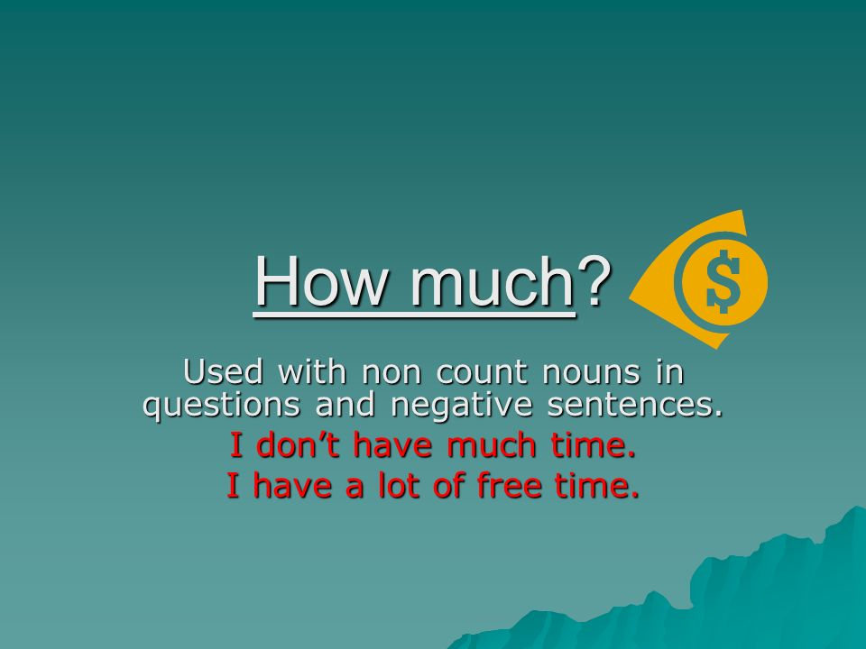 Used with non count nouns in questions and negative sentences.