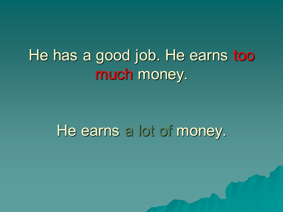 He has a good job. He earns too much money. He earns a lot of money.