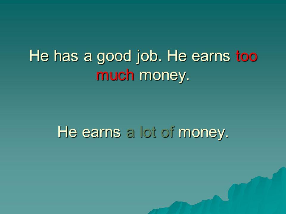 He has a good job. He earns too much money. He earns a lot of money.