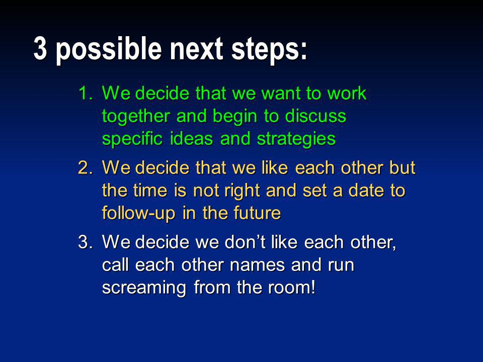 3 possible next steps:We decide that we want to work together and begin to discuss specific ideas and strategies.