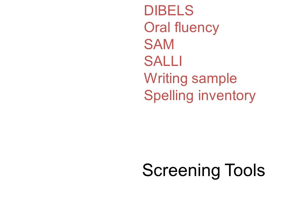 Screening Tools DIBELS Oral fluency SAM SALLI Writing sample