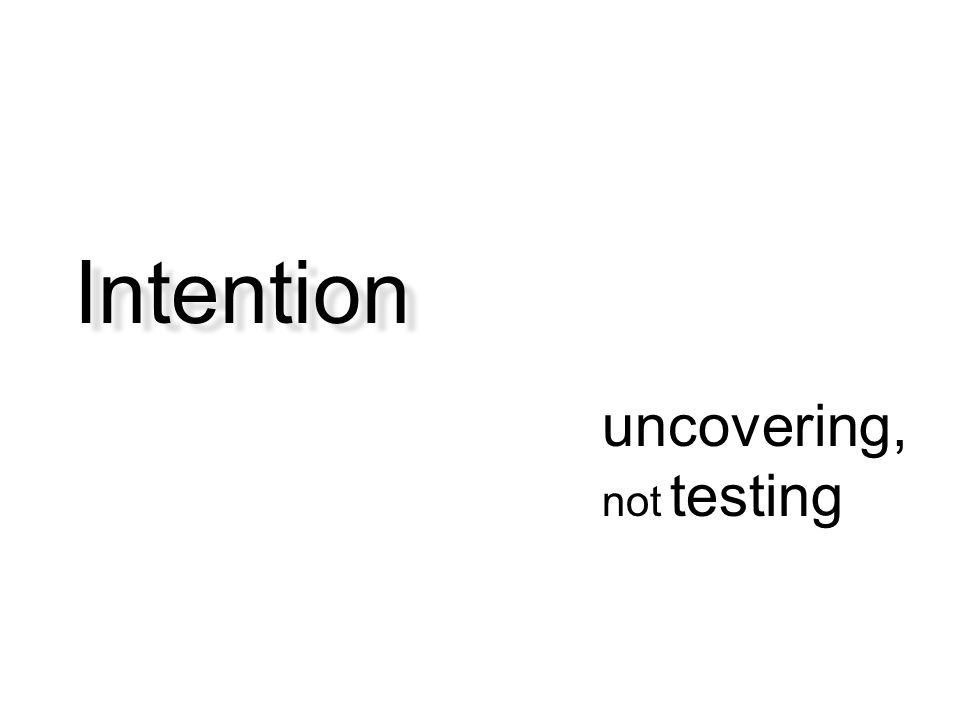 Intention uncovering, not testing Focus is on uncovering, not testing