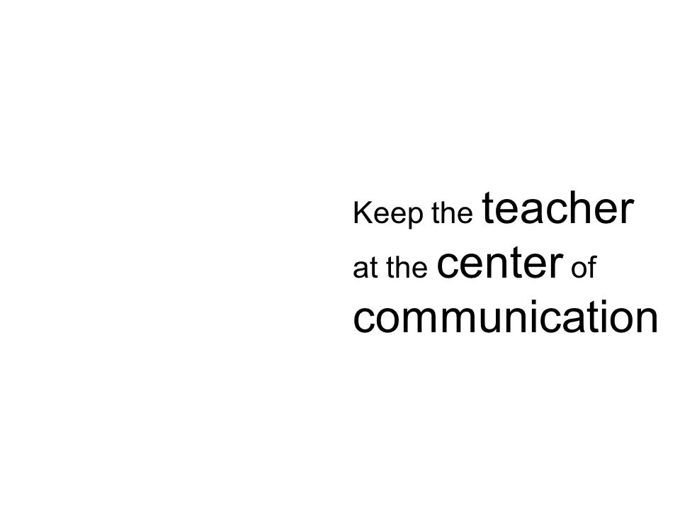 Keep the teacher at the center of communication