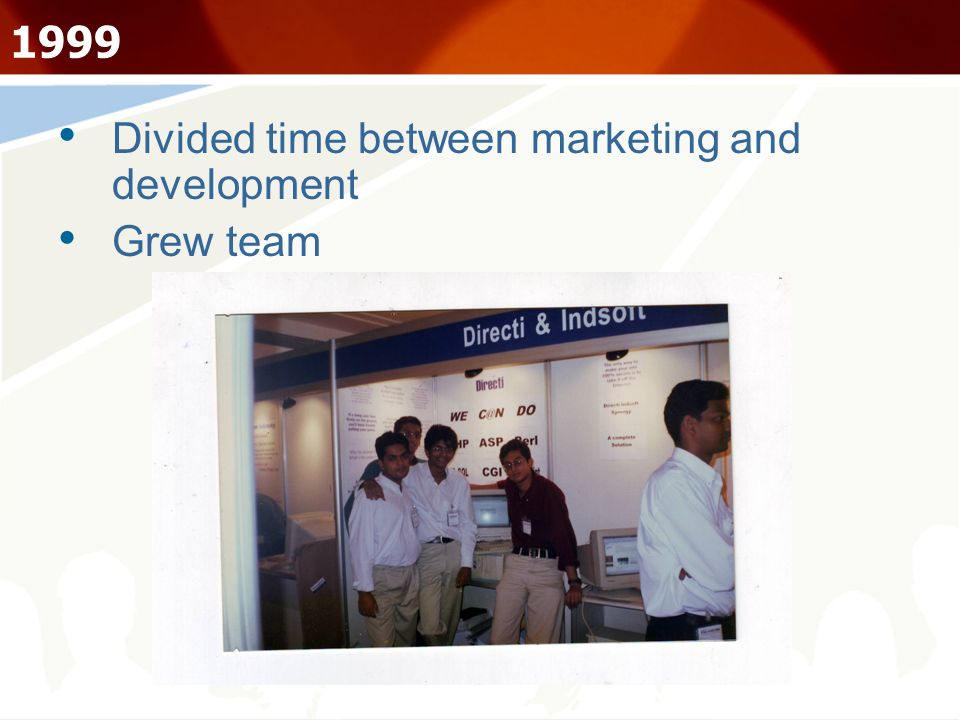 1999 Divided time between marketing and development Grew team