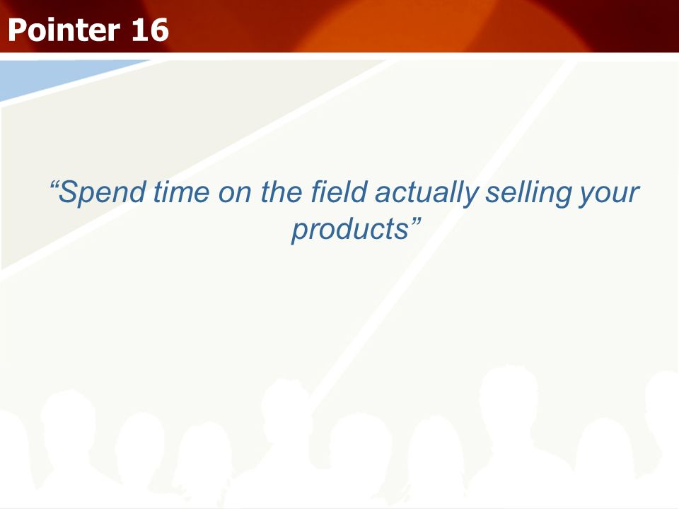 Spend time on the field actually selling your products