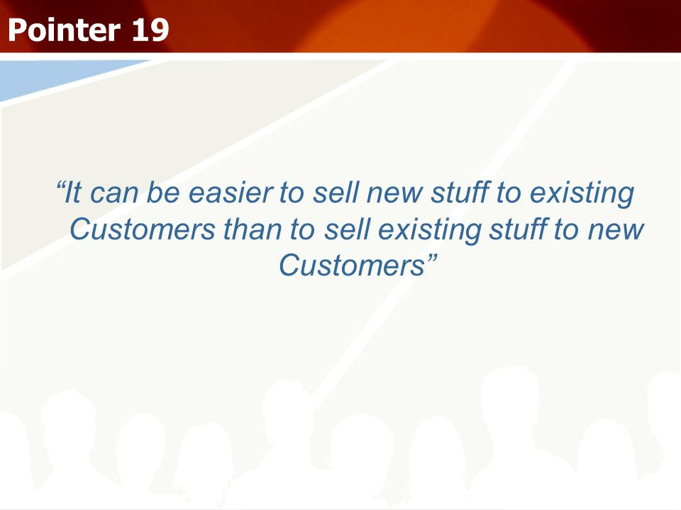 Pointer 19 It can be easier to sell new stuff to existing Customers than to sell existing stuff to new Customers