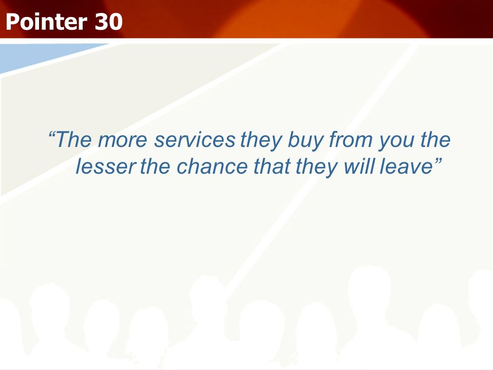 Pointer 30 The more services they buy from you the lesser the chance that they will leave