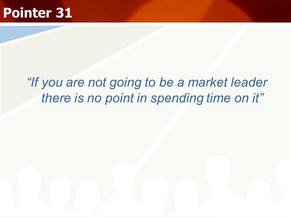 Pointer 31 If you are not going to be a market leader there is no point in spending time on it