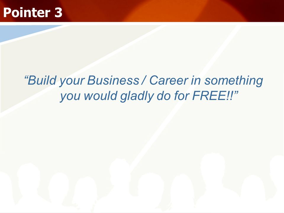 Pointer 3 Build your Business / Career in something you would gladly do for FREE!!