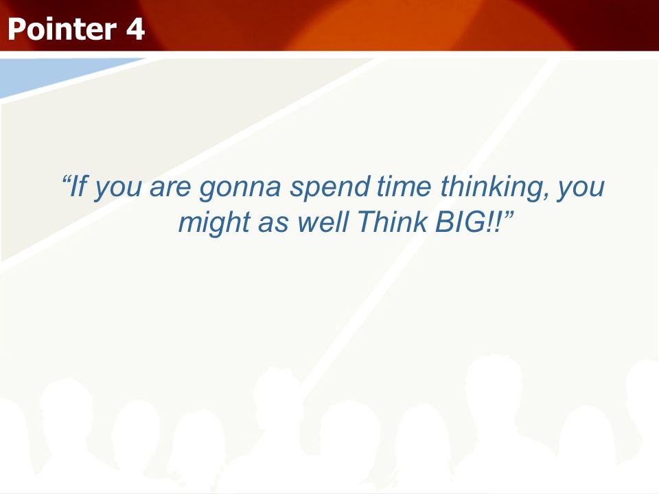 If you are gonna spend time thinking, you might as well Think BIG!!
