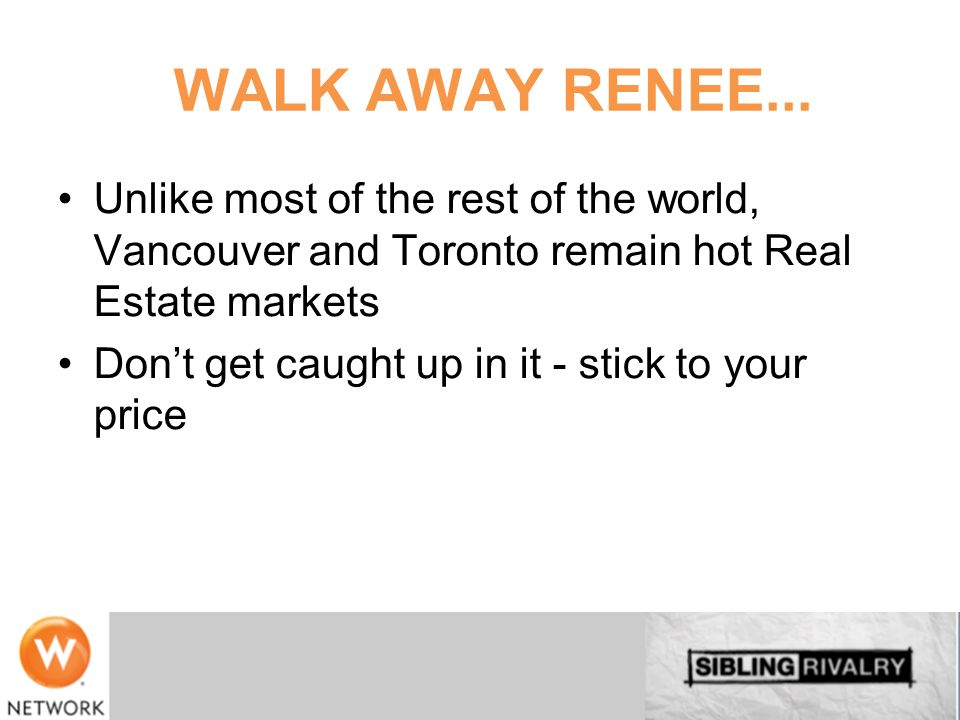 WALK AWAY RENEE... Unlike most of the rest of the world, Vancouver and Toronto remain hot Real Estate markets.