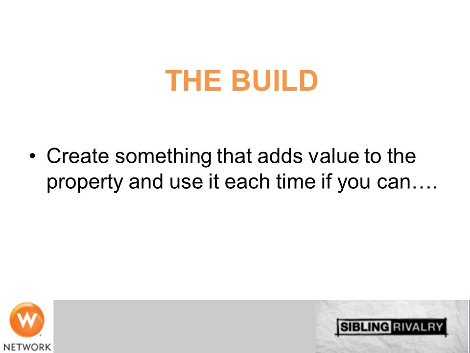 THE BUILD Create something that adds value to the property and use it each time if you can….