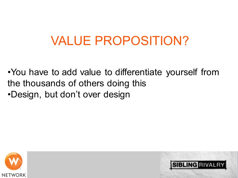 VALUE PROPOSITION You have to add value to differentiate yourself from the thousands of others doing this.