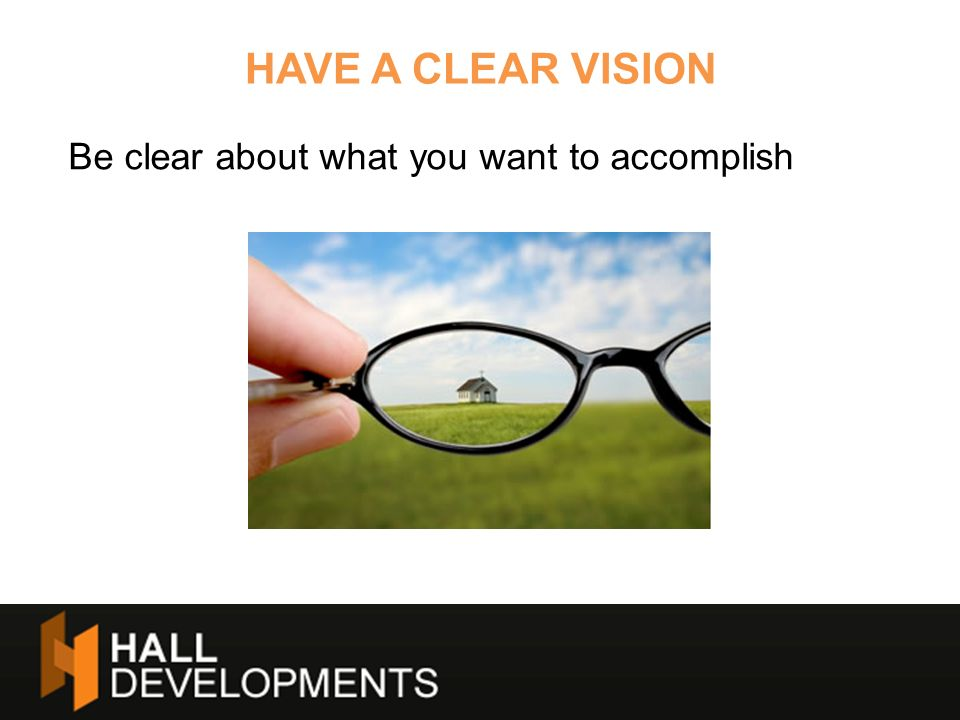 HAVE A CLEAR VISION Be clear about what you want to accomplish