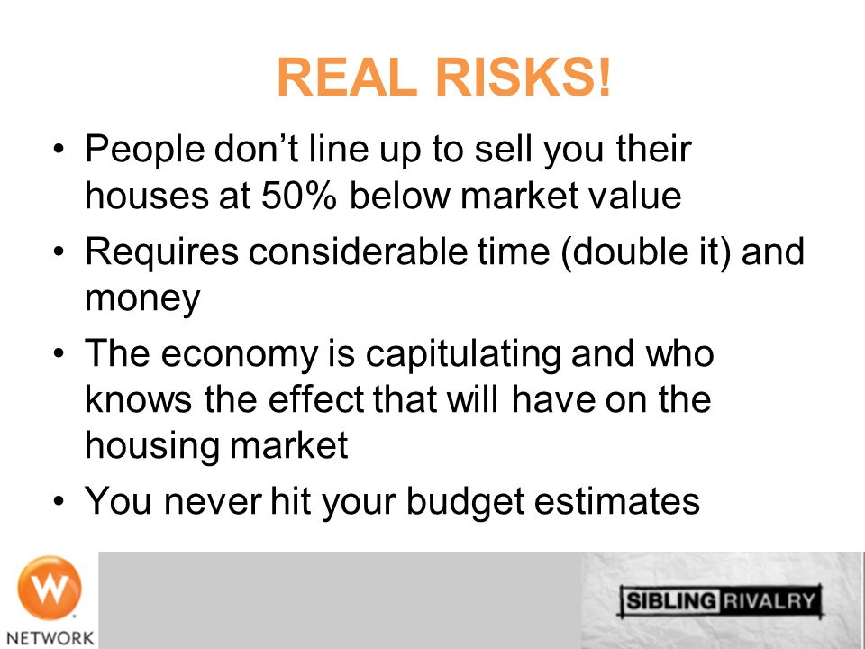 REAL RISKS! People don't line up to sell you their houses at 50% below market value. Requires considerable time (double it) and money.