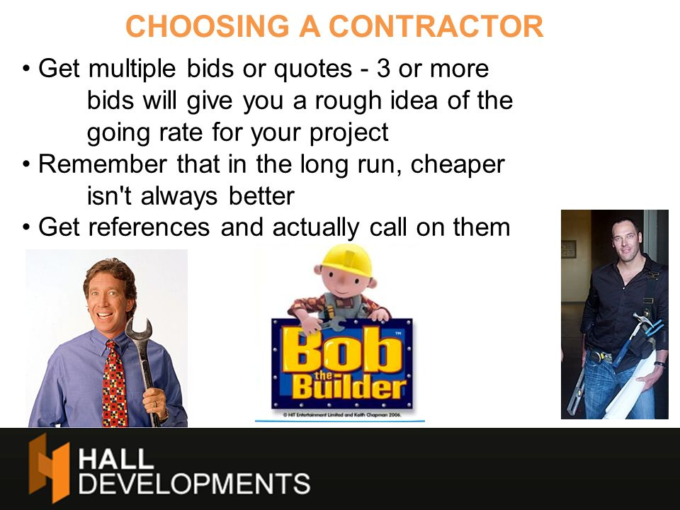CHOOSING A CONTRACTOR Get multiple bids or quotes - 3 or more bids will give you a rough idea of the going rate for your project.