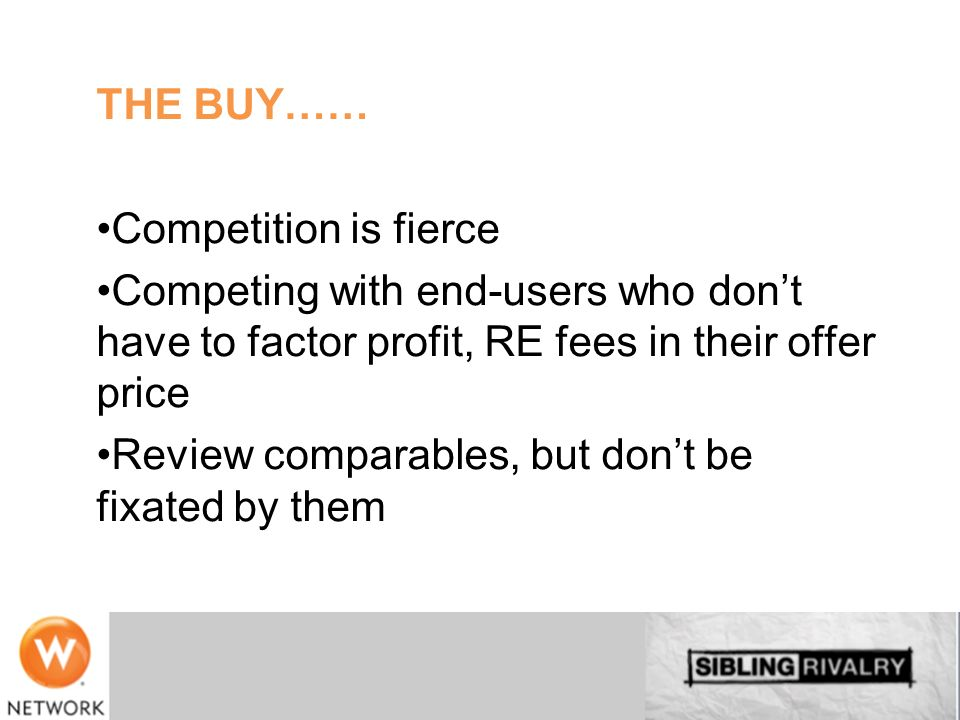 THE BUY…… Competition is fierce. Competing with end-users who don't have to factor profit, RE fees in their offer price.