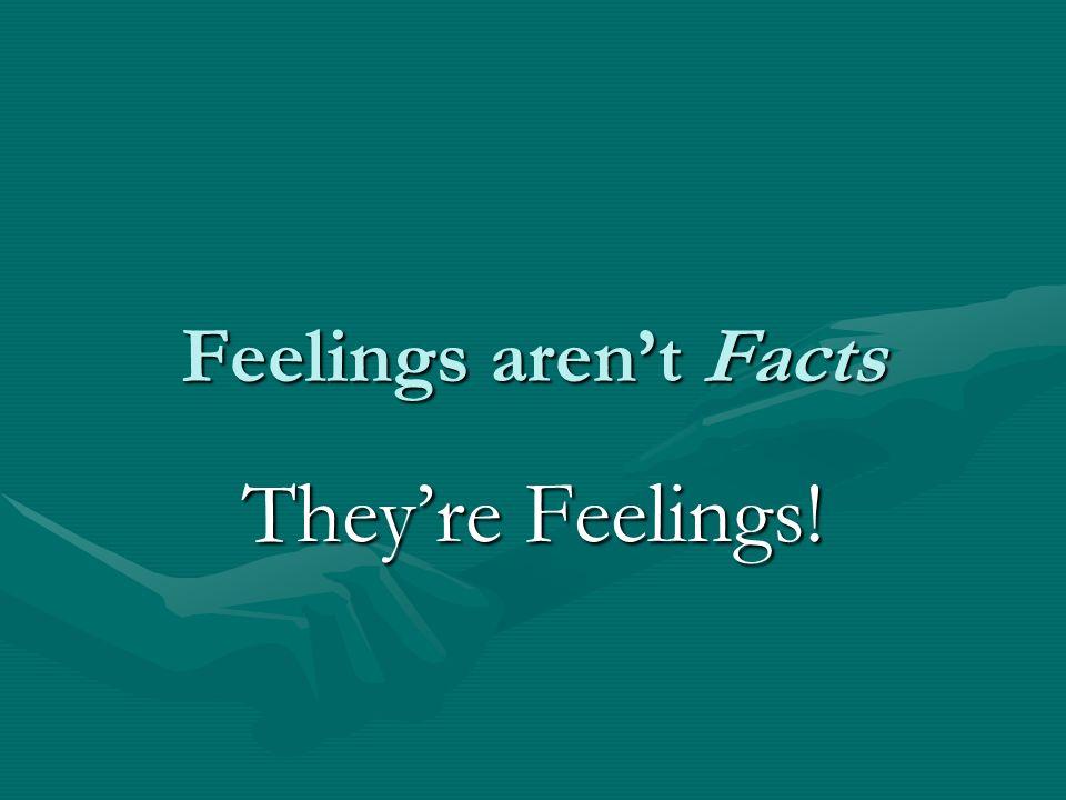 Feelings aren't Facts They're Feelings!