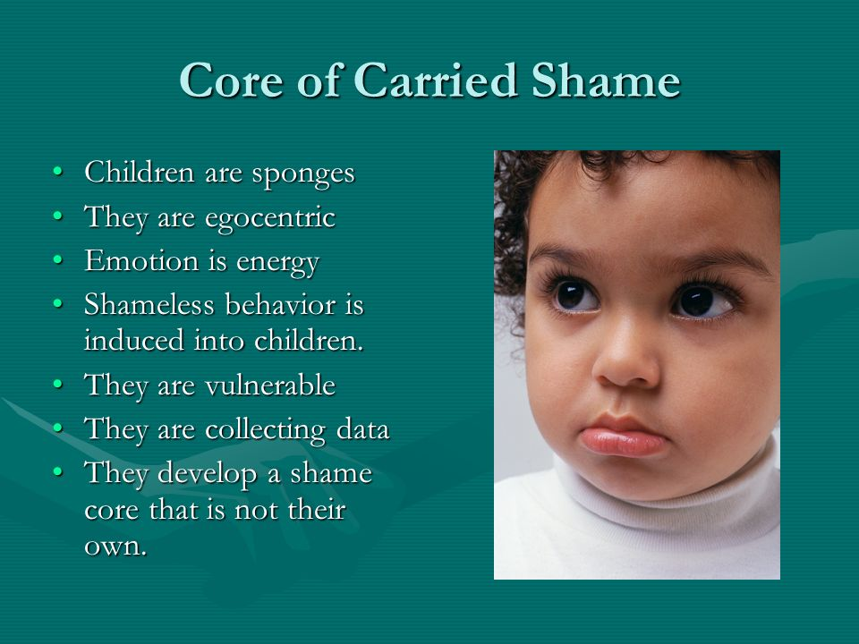 Core of Carried Shame Children are sponges They are egocentric