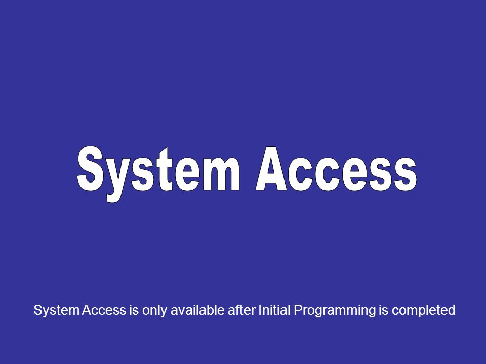 System Access System Access is only available after Initial Programming is completed