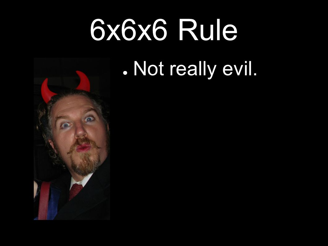 6x6x6 Rule Not really evil.