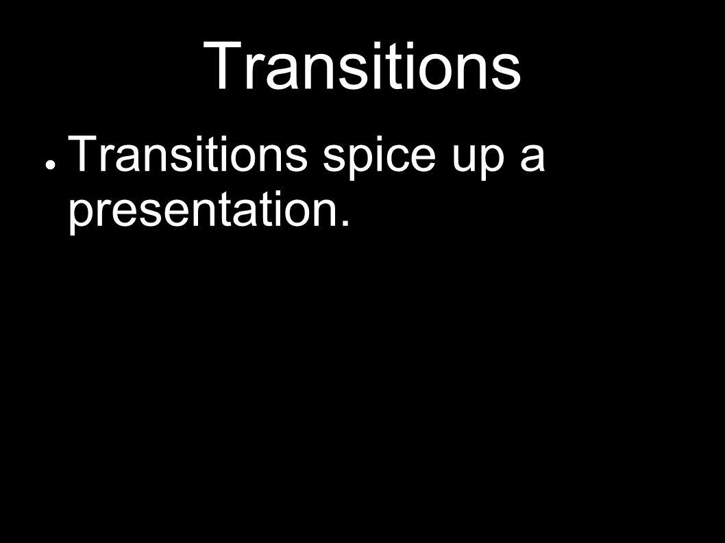 Transitions Transitions spice up a presentation.
